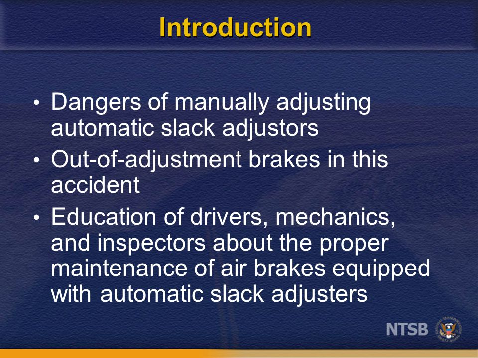 Introduction Dangers of manually adjusting automatic slack adjustors Out-of-adjustment brakes in this accident Education of drivers, mechanics, and in
