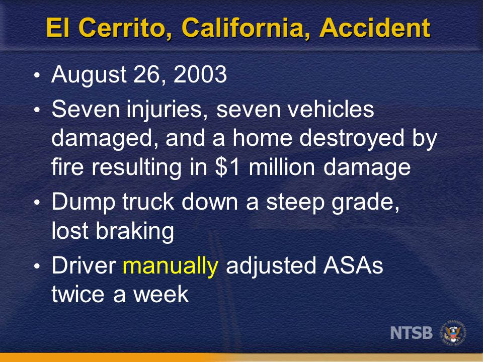 El Cerrito, California, Accident August 26, 2003 Seven injuries, seven vehicles damaged, and a home destroyed by fire resulting in $1 million damage Dump truck down a steep grade, lost braking Driver manually adjusted ASAs twice a week