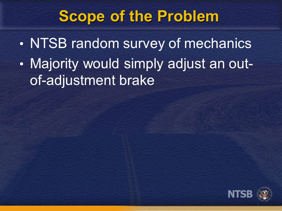 Scope of the Problem NTSB random survey of mechanics Majority would simply adjust an out- of-adjustment brake