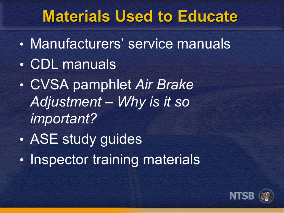Materials Used to Educate Manufacturers' service manuals CDL manuals CVSA pamphlet Air Brake Adjustment – Why is it so important? ASE study guides Ins