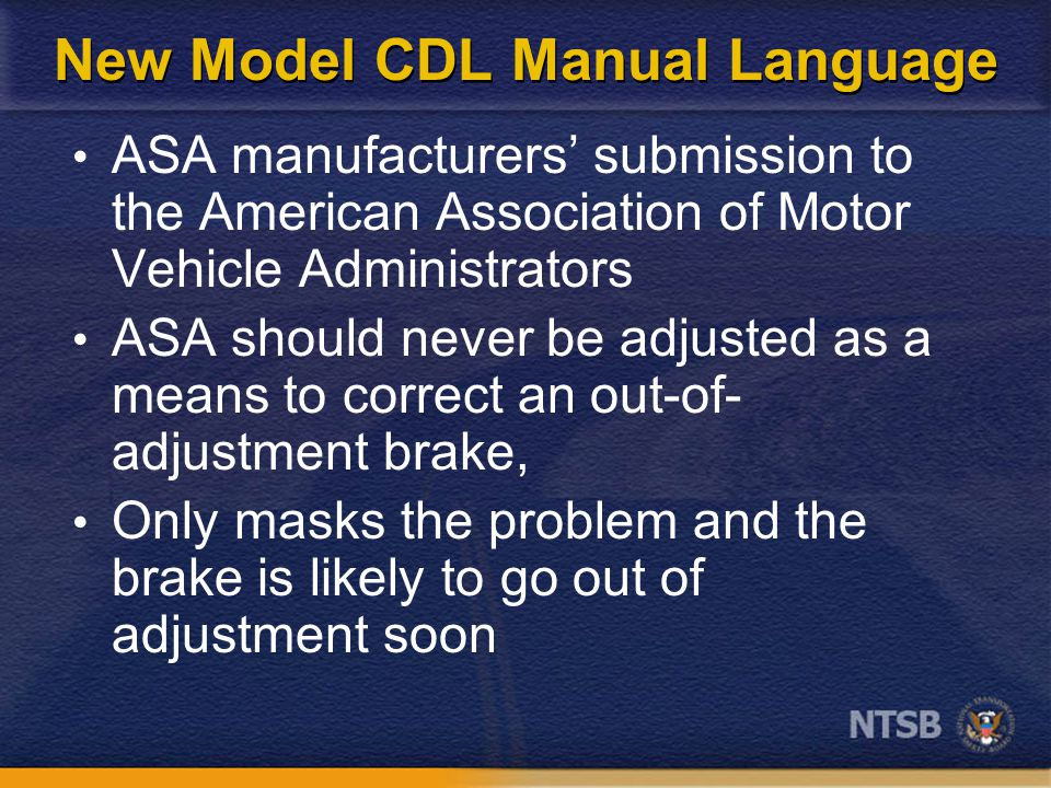 New Model CDL Manual Language ASA manufacturers' submission to the American Association of Motor Vehicle Administrators ASA should never be adjusted as a means to correct an out-of- adjustment brake, Only masks the problem and the brake is likely to go out of adjustment soon
