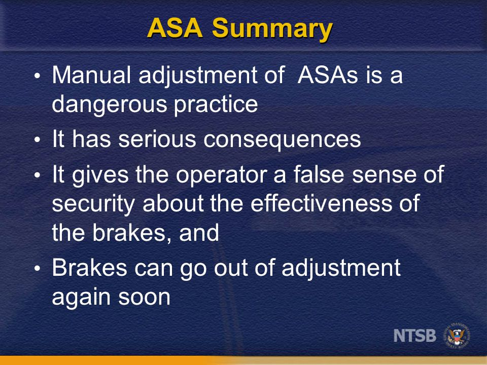 ASA Summary Manual adjustment of ASAs is a dangerous practice It has serious consequences It gives the operator a false sense of security about the effectiveness of the brakes, and Brakes can go out of adjustment again soon