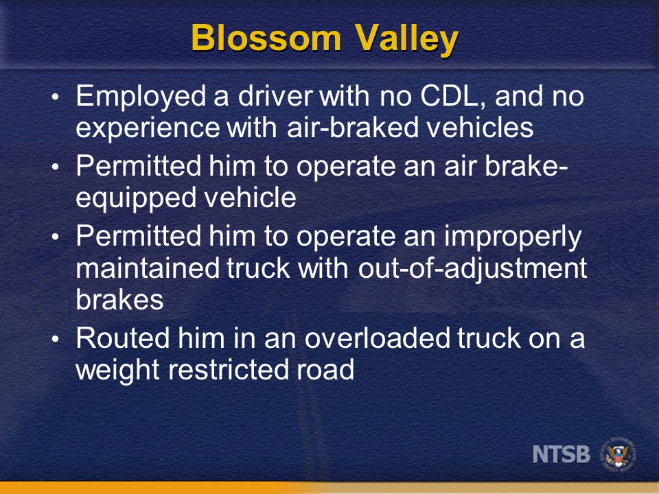 Blossom Valley Employed a driver with no CDL, and no experience with air-braked vehicles Permitted him to operate an air brake- equipped vehicle Permitted him to operate an improperly maintained truck with out-of-adjustment brakes Routed him in an overloaded truck on a weight restricted road