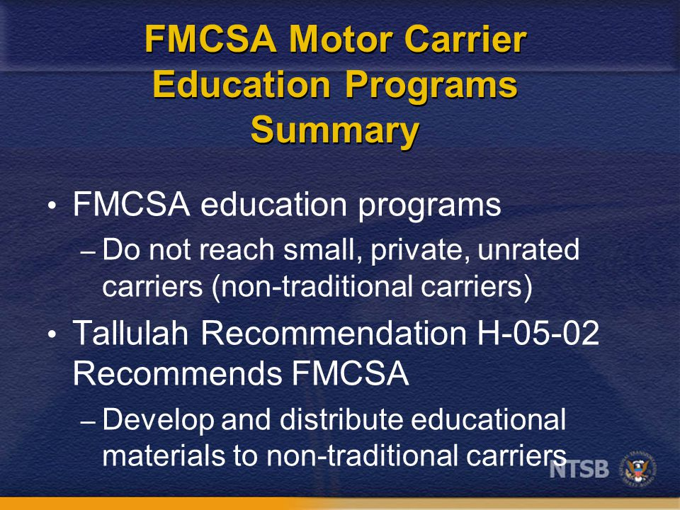 FMCSA Motor Carrier Education Programs Summary FMCSA education programs – Do not reach small, private, unrated carriers (non-traditional carriers) Tallulah Recommendation H-05-02 Recommends FMCSA – Develop and distribute educational materials to non-traditional carriers