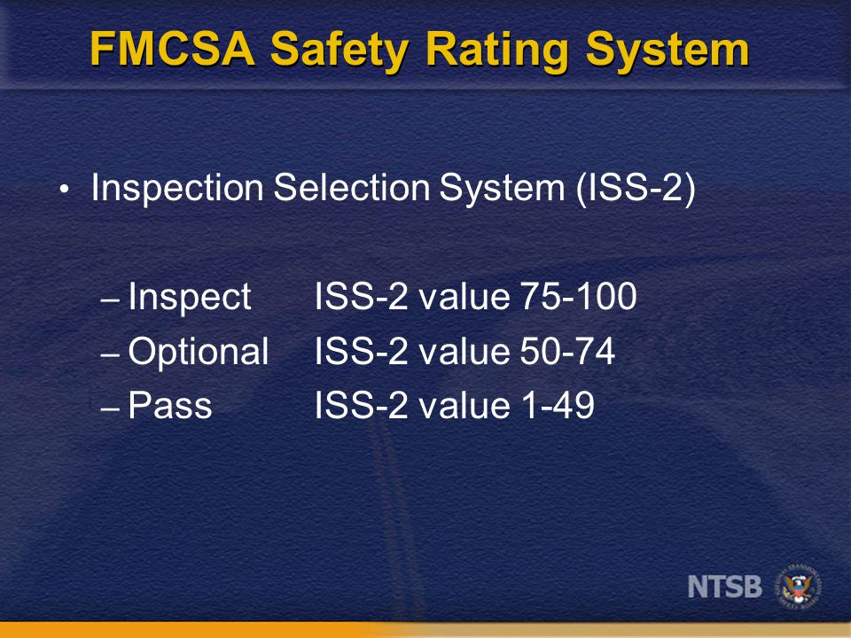 FMCSA Safety Rating System Inspection Selection System (ISS-2) – Inspect ISS-2 value 75-100 – Optional ISS-2 value 50-74 – Pass ISS-2 value 1-49