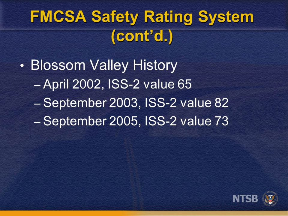 FMCSA Safety Rating System (cont'd.) Blossom Valley History – April 2002, ISS-2 value 65 – September 2003, ISS-2 value 82 – September 2005, ISS-2 value 73
