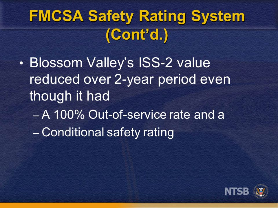 FMCSA Safety Rating System (Cont'd.) Blossom Valley's ISS-2 value reduced over 2-year period even though it had – A 100% Out-of-service rate and a – C