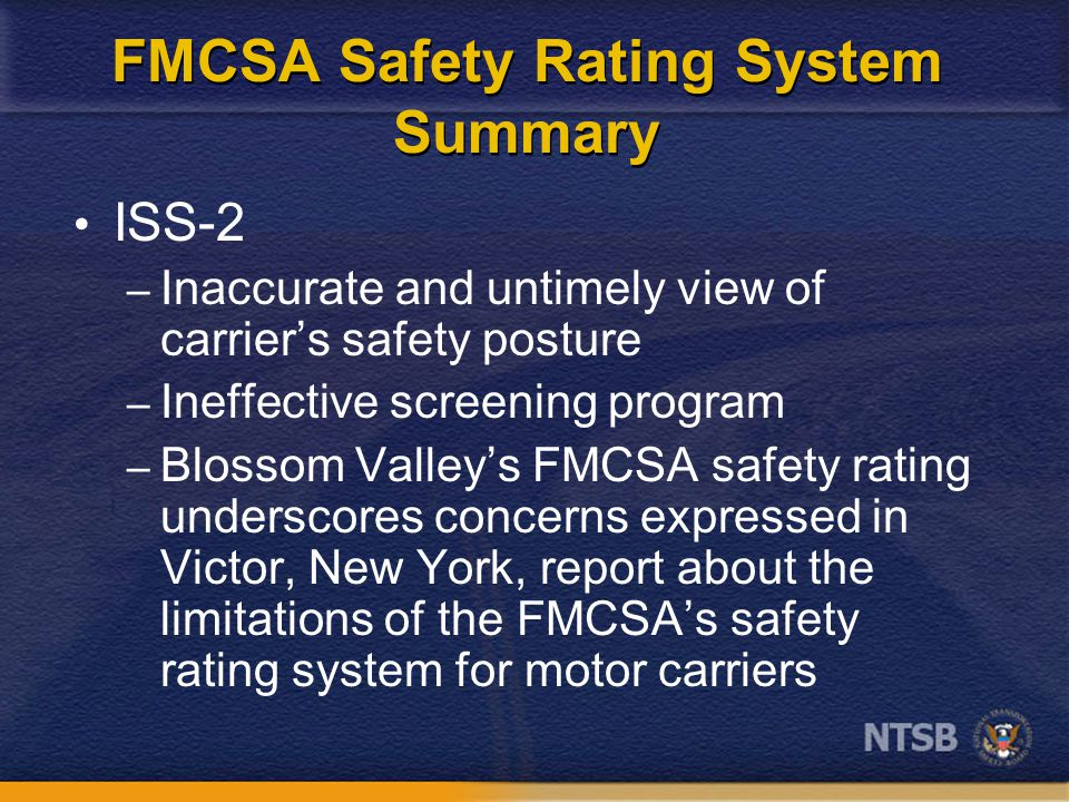 FMCSA Safety Rating System Summary ISS-2 – Inaccurate and untimely view of carrier's safety posture – Ineffective screening program – Blossom Valley's FMCSA safety rating underscores concerns expressed in Victor, New York, report about the limitations of the FMCSA's safety rating system for motor carriers