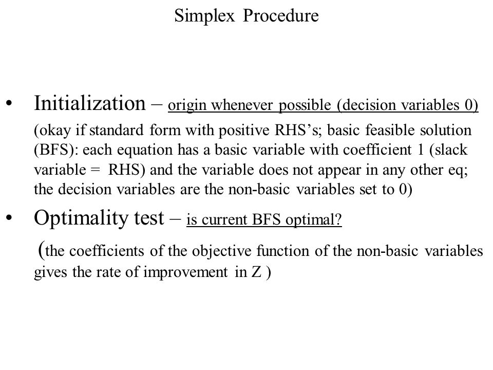 Simplex Procedure Initialization – origin whenever possible (decision variables 0) (okay if standard form with positive RHS's; basic feasible solution (BFS): each equation has a basic variable with coefficient 1 (slack variable = RHS) and the variable does not appear in any other eq; the decision variables are the non-basic variables set to 0) Optimality test – is current BFS optimal.
