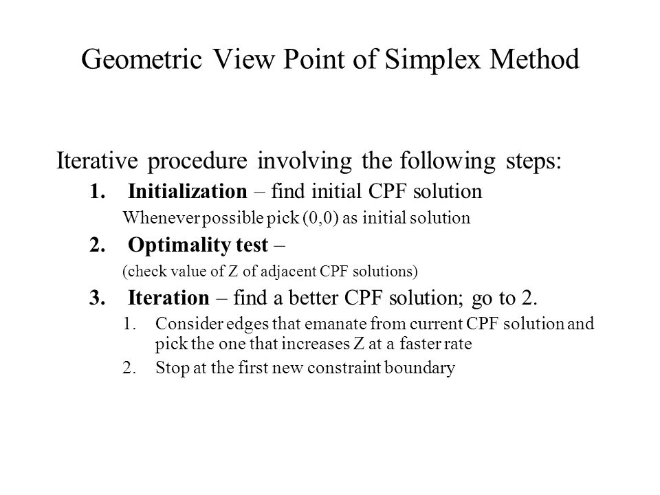 Iteration – move to a better adjacent BFS a)Variable entering the basis –Consider non-basic variables (Graphically - Consider edges emanating from current CPF solution) –Pick the variable that increases Z at a faster rate b)Variable leaving the basis –One of the basic variables will become non-basic; write all the basic variables as a function of the entering variable; the most stringent value (i.e., smallest) will be the value for the new entering variable; the basic variable associated with the most stringent constraint will become non-basic, leaving the basis.
