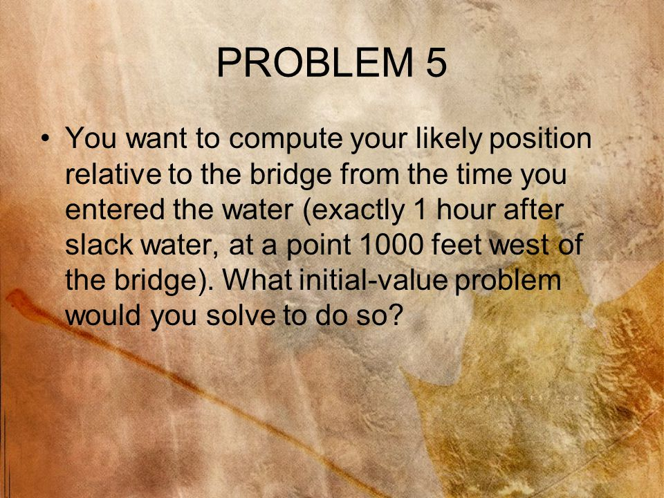 PROBLEM 5 You want to compute your likely position relative to the bridge from the time you entered the water (exactly 1 hour after slack water, at a point 1000 feet west of the bridge).