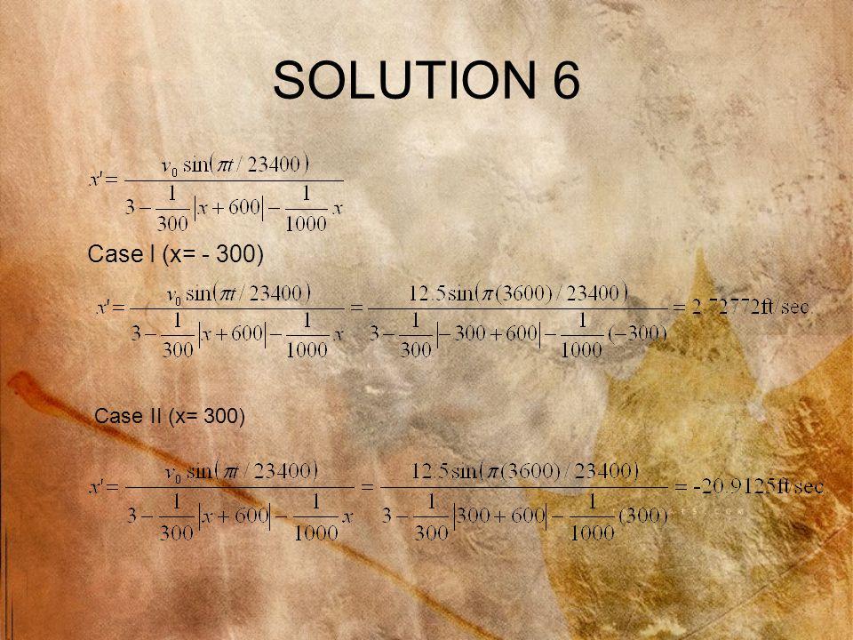 SOLUTION 6 Case I (x= - 300) Case II (x= 300)