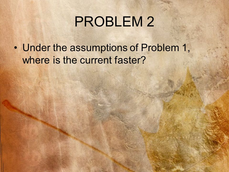 PROBLEM 2 Under the assumptions of Problem 1, where is the current faster?