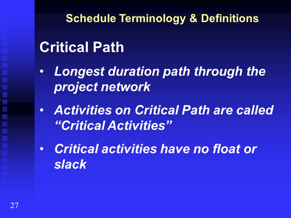 "Schedule Terminology & Definitions 27 Critical Path Longest duration path through the project network Activities on Critical Path are called ""Critical"