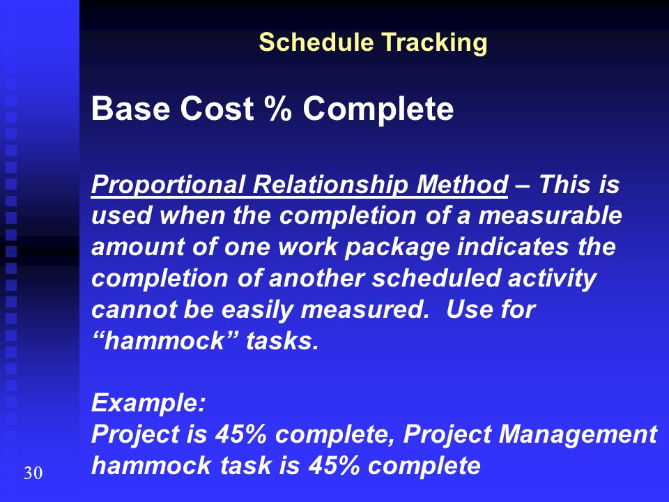 30 Schedule Tracking Base Cost % Complete Proportional Relationship Method – This is used when the completion of a measurable amount of one work packa