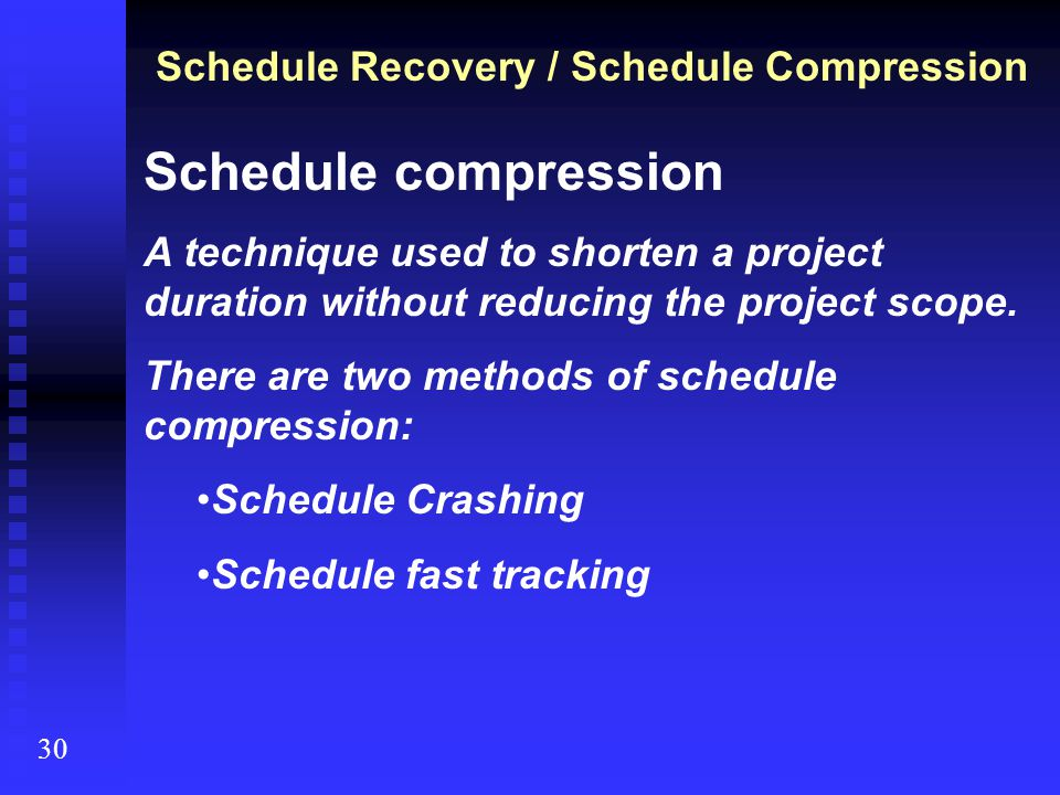 Schedule Recovery / Schedule Compression 30 Schedule compression A technique used to shorten a project duration without reducing the project scope. Th