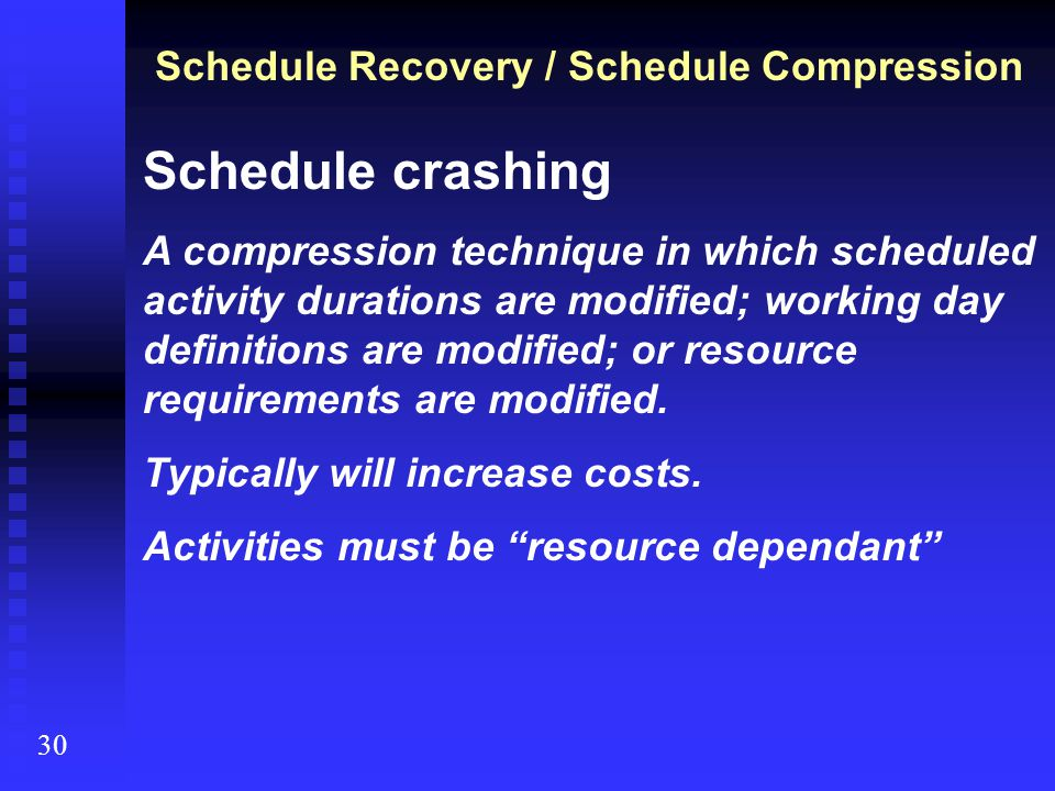 30 Schedule Recovery / Schedule Compression Schedule crashing A compression technique in which scheduled activity durations are modified; working day