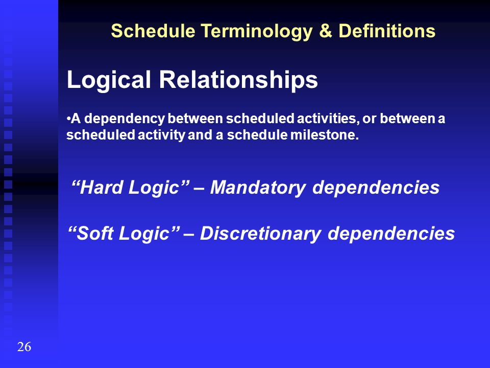 Schedule Terminology & Definitions 26 Logical Relationships Finish to Start (most common) Finish Start