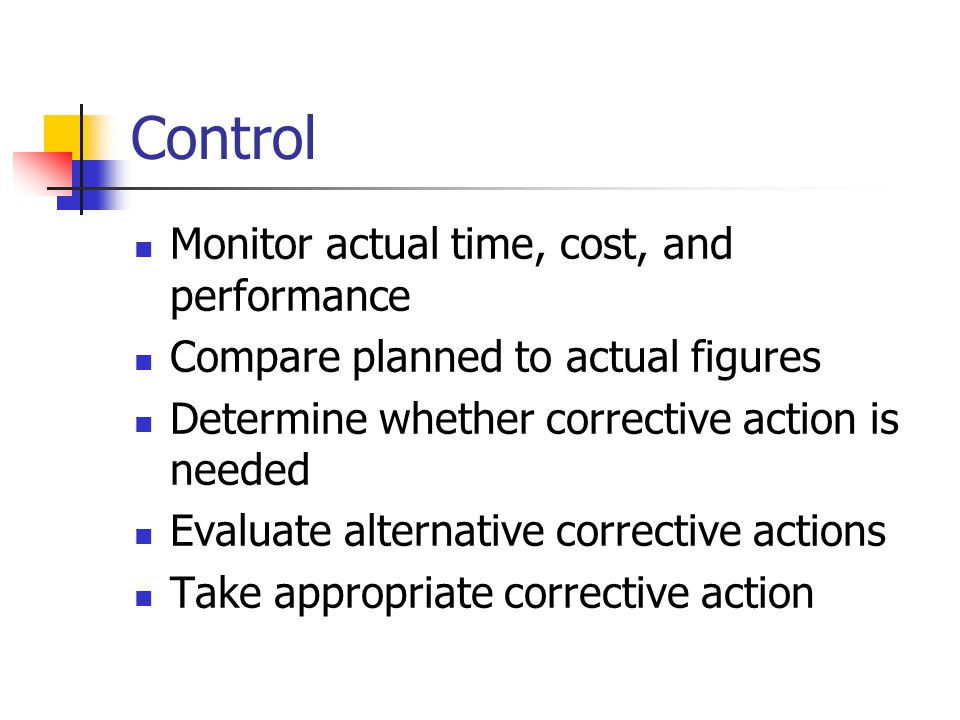 Control Monitor actual time, cost, and performance Compare planned to actual figures Determine whether corrective action is needed Evaluate alternative corrective actions Take appropriate corrective action