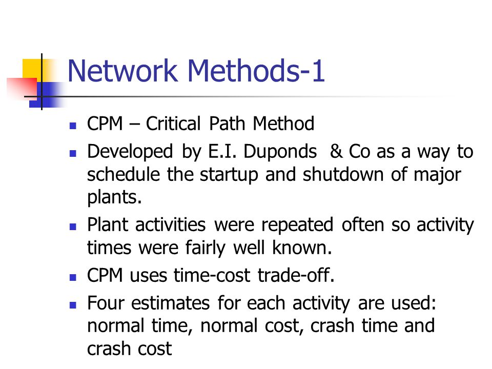 Network Methods-1 CPM – Critical Path Method Developed by E.I. Duponds & Co as a way to schedule the startup and shutdown of major plants. Plant activ