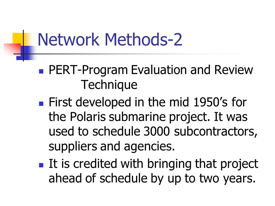 Network Methods-2 PERT-Program Evaluation and Review Technique First developed in the mid 1950's for the Polaris submarine project. It was used to sch