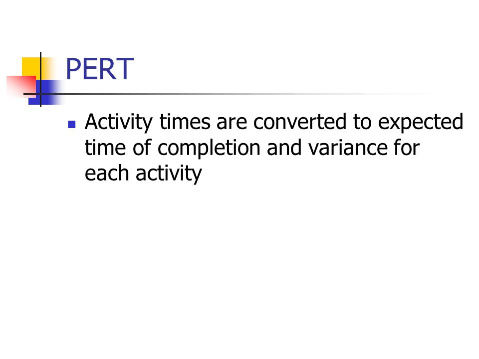 PERT Activity times are converted to expected time of completion and variance for each activity