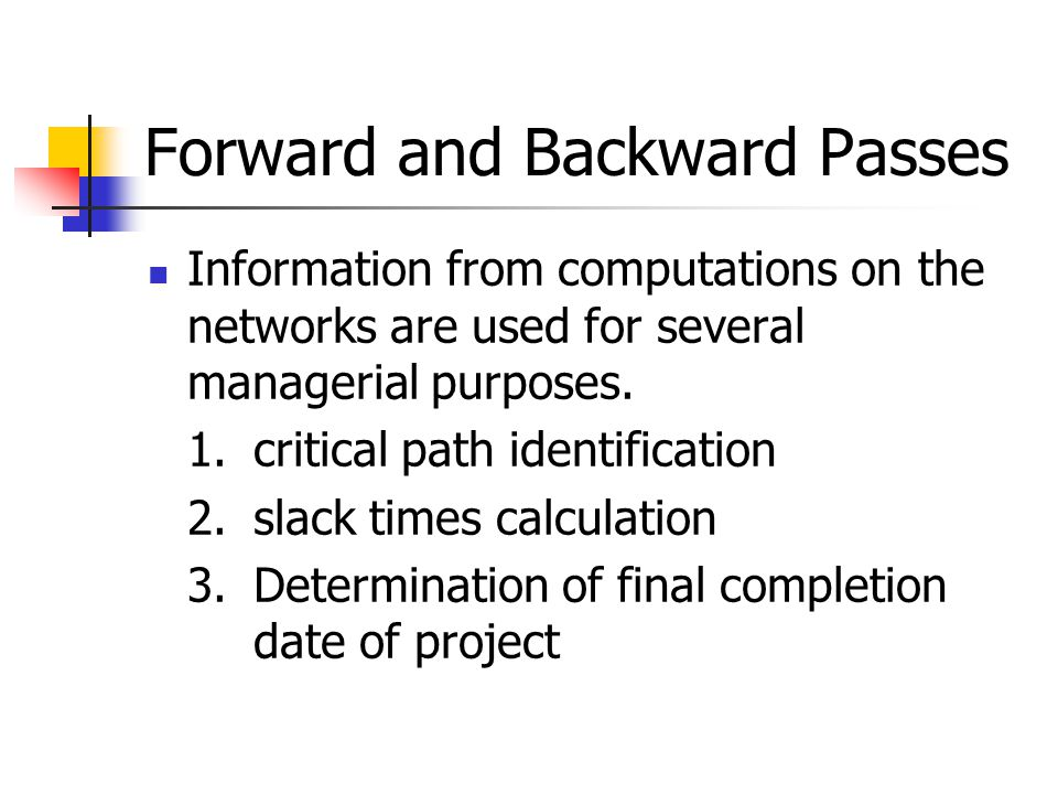 Forward and Backward Passes Information from computations on the networks are used for several managerial purposes. 1.critical path identification 2.s