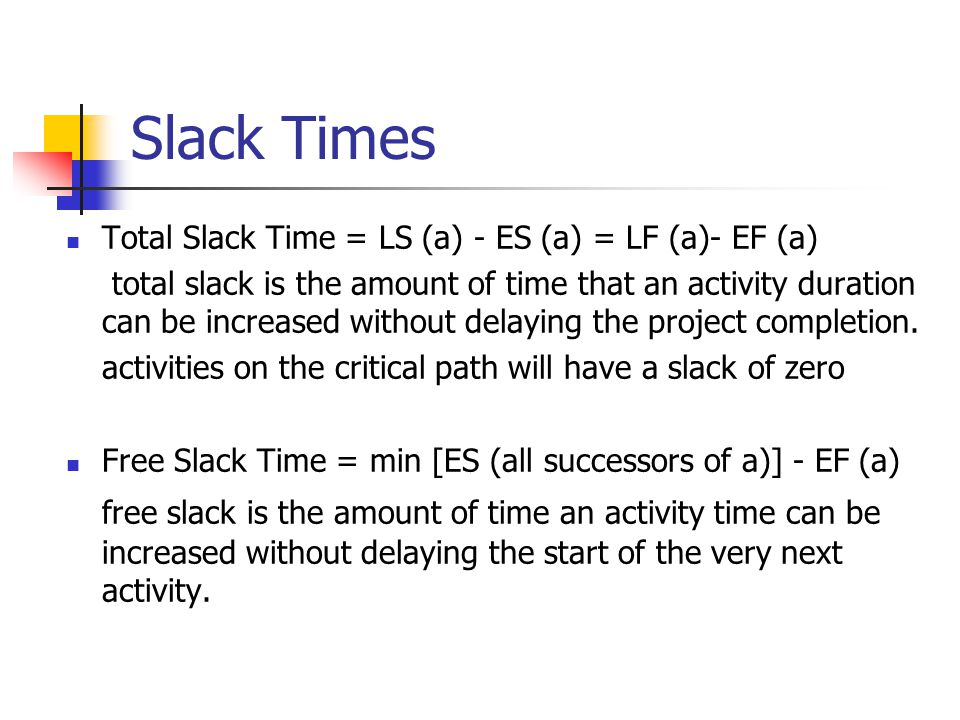 Slack Times Total Slack Time = LS (a) - ES (a) = LF (a)- EF (a) total slack is the amount of time that an activity duration can be increased without d