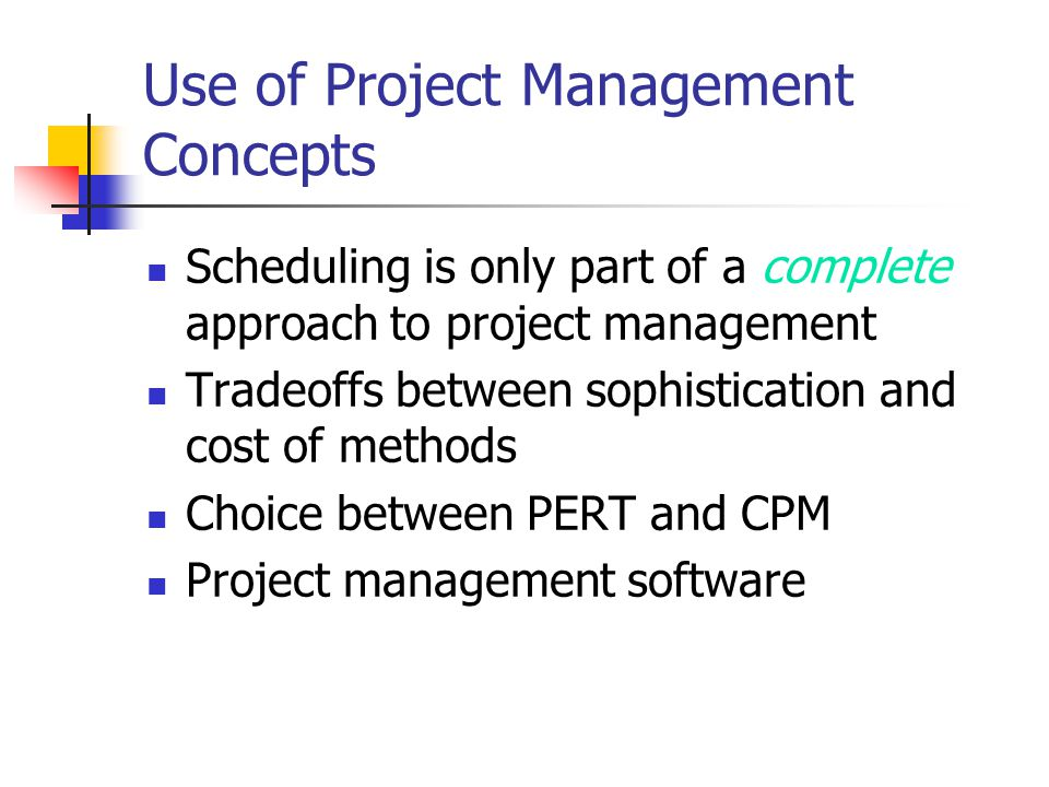 Use of Project Management Concepts Scheduling is only part of a complete approach to project management Tradeoffs between sophistication and cost of m