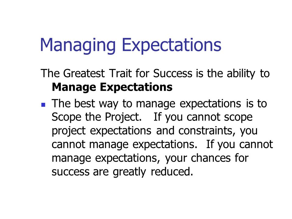 Managing Expectations The Greatest Trait for Success is the ability to Manage Expectations The best way to manage expectations is to Scope the Project