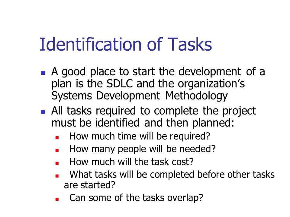 Identification of Tasks A good place to start the development of a plan is the SDLC and the organization's Systems Development Methodology All tasks r