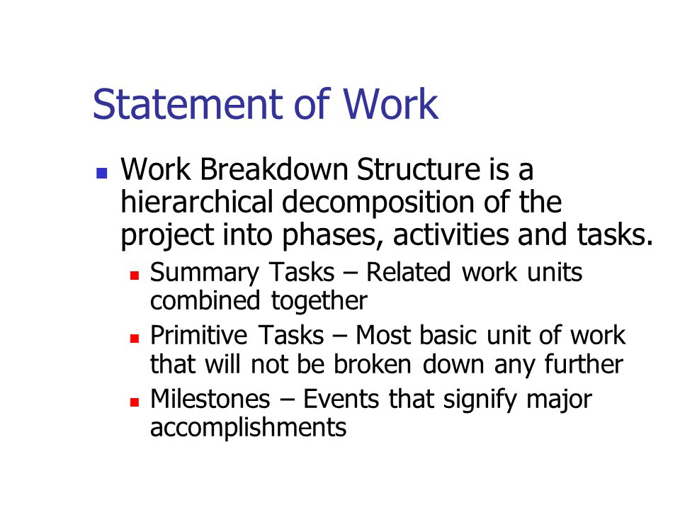 Statement of Work Work Breakdown Structure is a hierarchical decomposition of the project into phases, activities and tasks. Summary Tasks – Related w