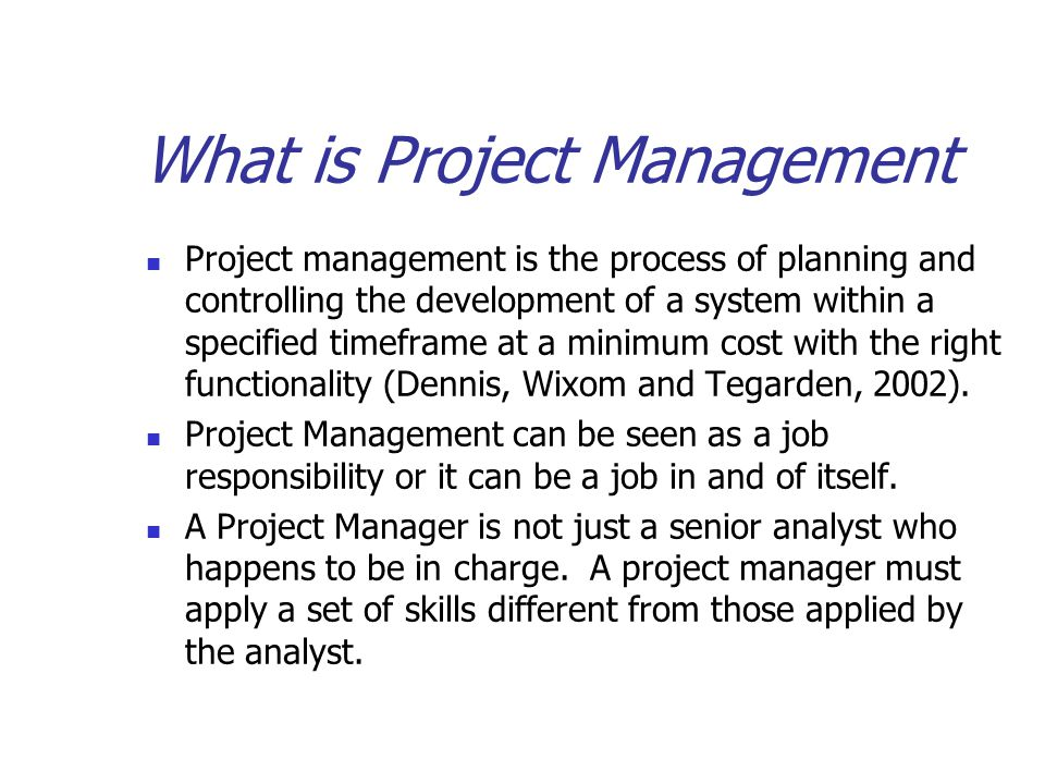 What is Project Management Project management is the process of planning and controlling the development of a system within a specified timeframe at a