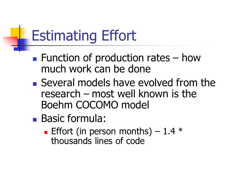 Estimating Effort Function of production rates – how much work can be done Several models have evolved from the research – most well known is the Boeh
