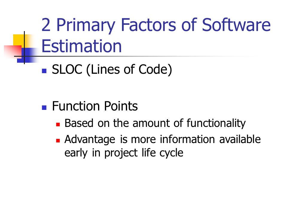 2 Primary Factors of Software Estimation SLOC (Lines of Code) Function Points Based on the amount of functionality Advantage is more information avail