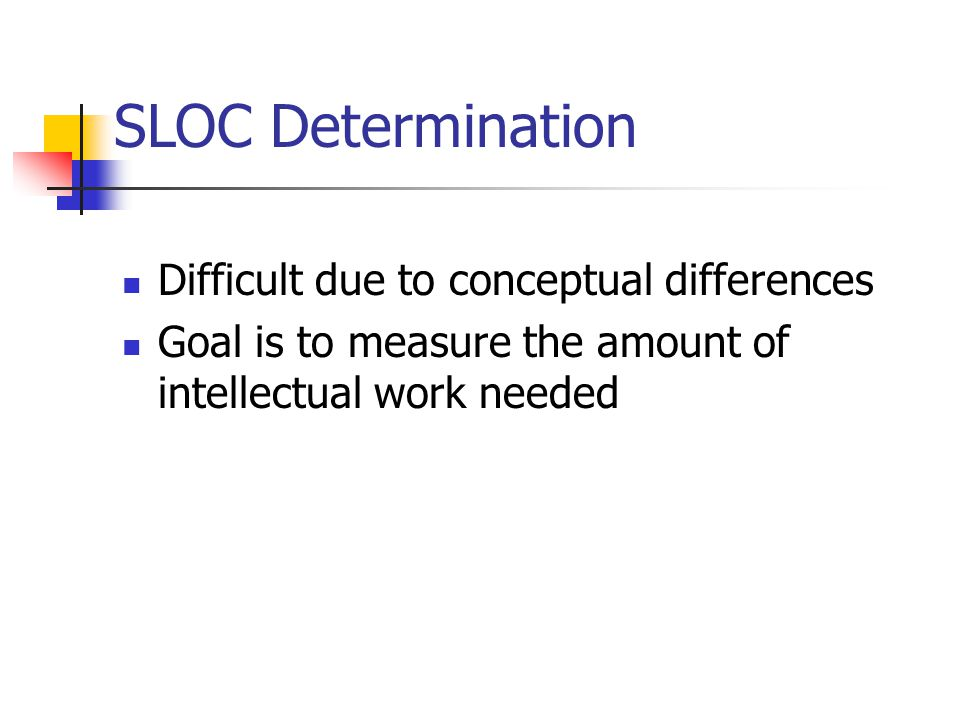 SLOC Determination Difficult due to conceptual differences Goal is to measure the amount of intellectual work needed