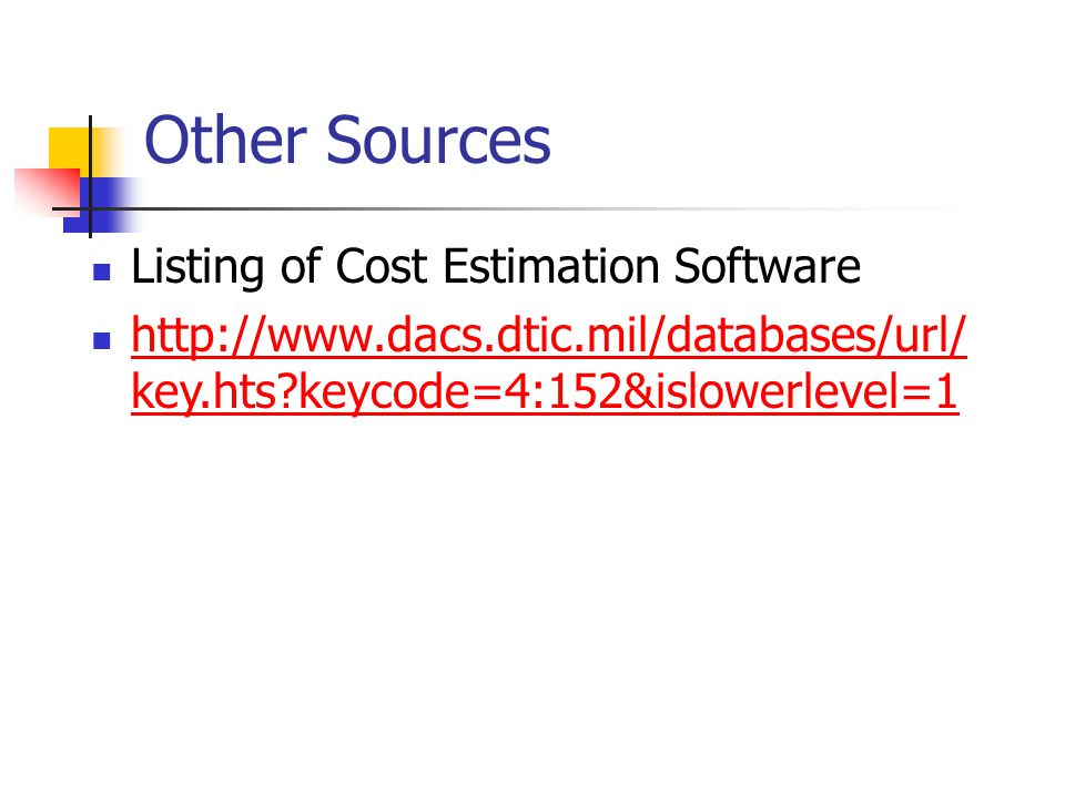 Other Sources Listing of Cost Estimation Software http://www.dacs.dtic.mil/databases/url/ key.hts?keycode=4:152&islowerlevel=1 http://www.dacs.dtic.mi