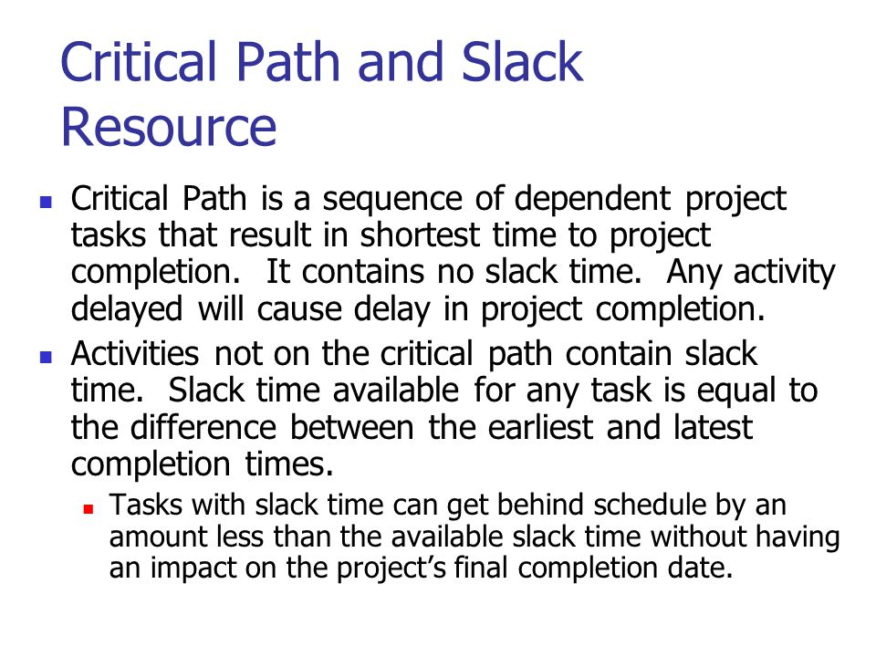 Critical Path and Slack Resource Critical Path is a sequence of dependent project tasks that result in shortest time to project completion. It contain