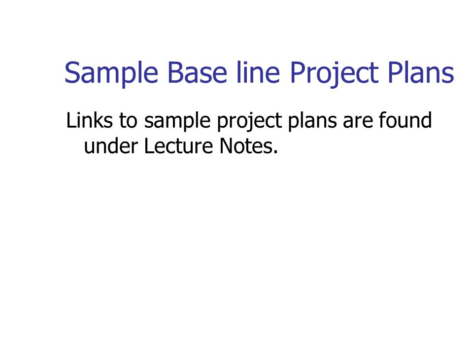 Sample Base line Project Plans Links to sample project plans are found under Lecture Notes.