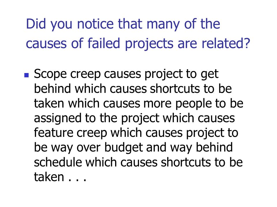 Did you notice that many of the causes of failed projects are related? Scope creep causes project to get behind which causes shortcuts to be taken whi