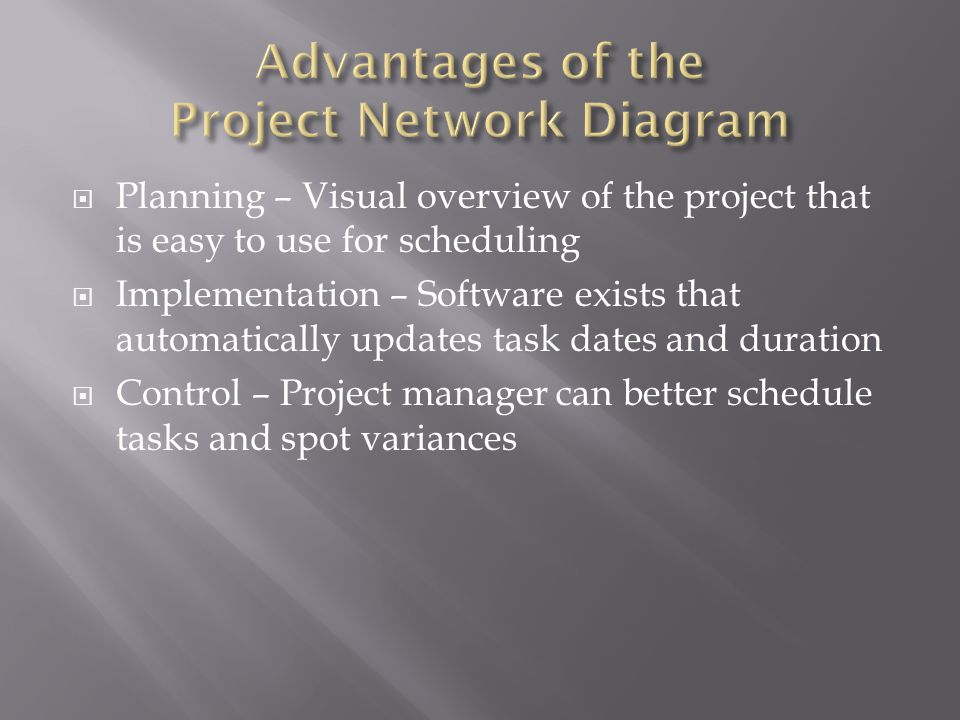  Planning – Visual overview of the project that is easy to use for scheduling  Implementation – Software exists that automatically updates task dates and duration  Control – Project manager can better schedule tasks and spot variances