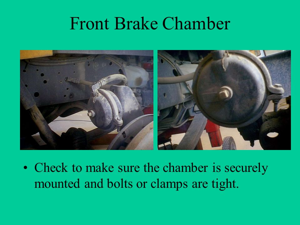 Front Brake Chamber Check to make sure the chamber is securely mounted and bolts or clamps are tight.