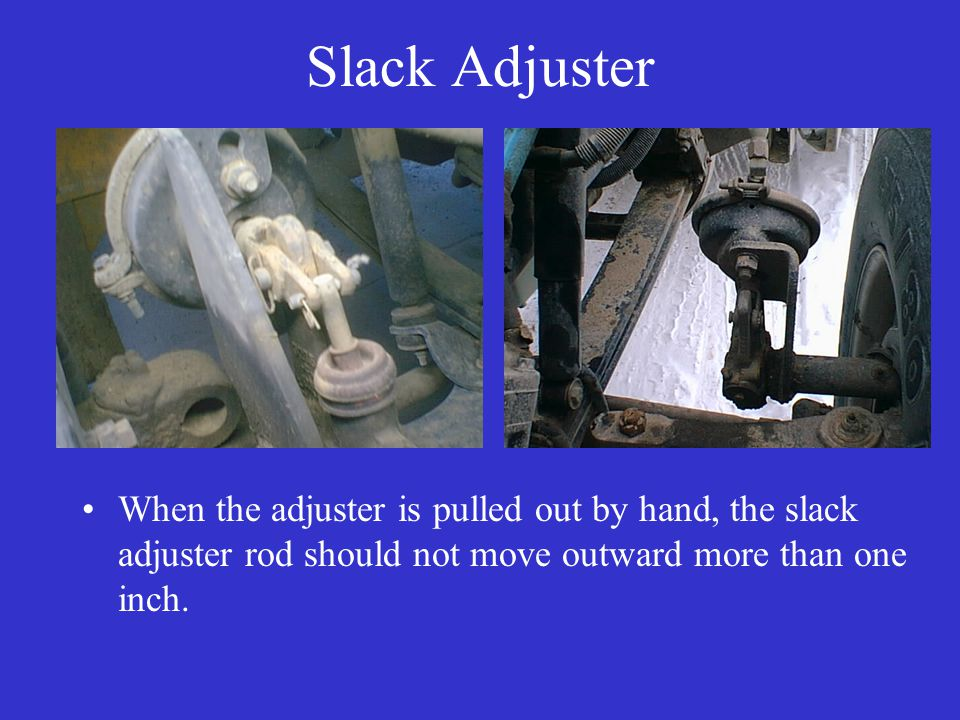 Slack Adjuster When the adjuster is pulled out by hand, the slack adjuster rod should not move outward more than one inch.