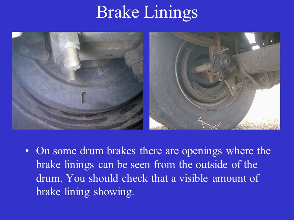 Brake Linings On some drum brakes there are openings where the brake linings can be seen from the outside of the drum.