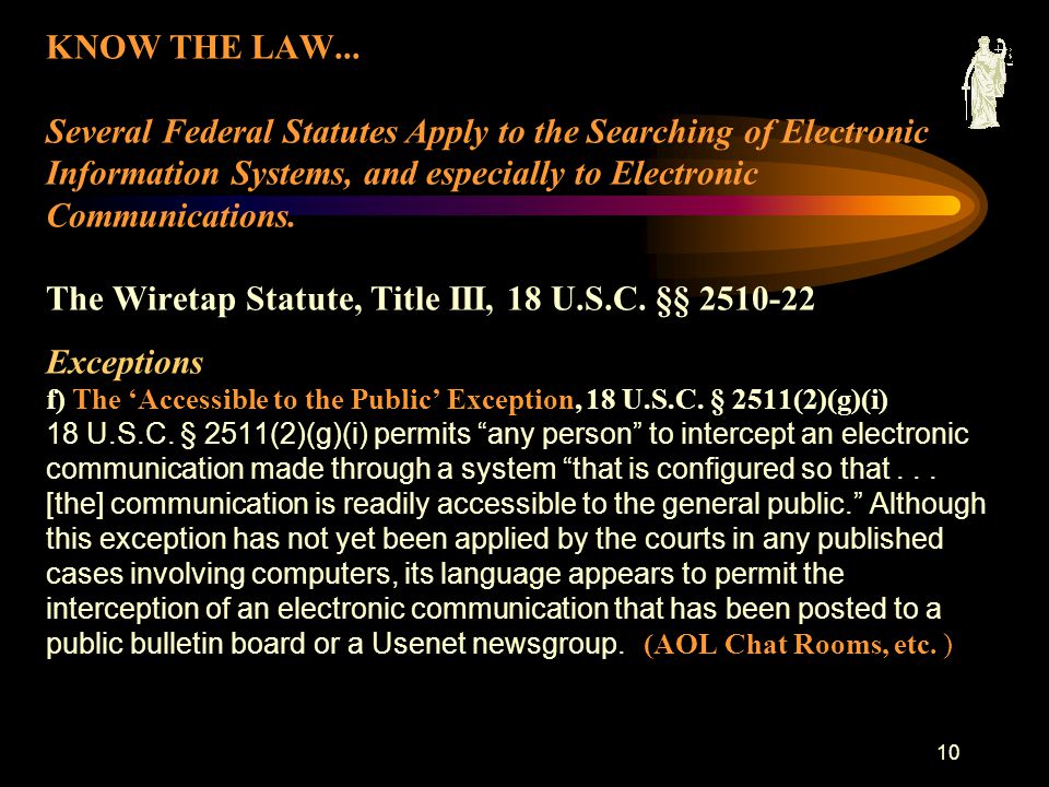 9 KNOW THE LAW... Several Federal Statutes Apply to the Searching of Electronic Information Systems, and especially to Electronic Communications. The