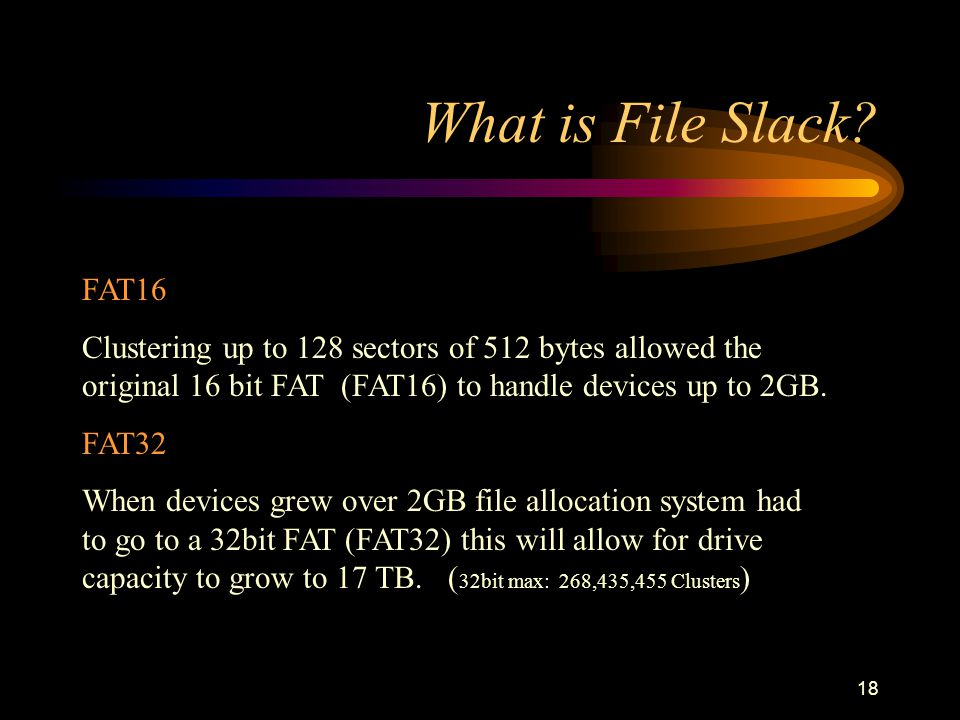 17 What is File Slack? The DOS file system file allocation table (FAT) was never designed to handle storage device with more than 32767 units of data.