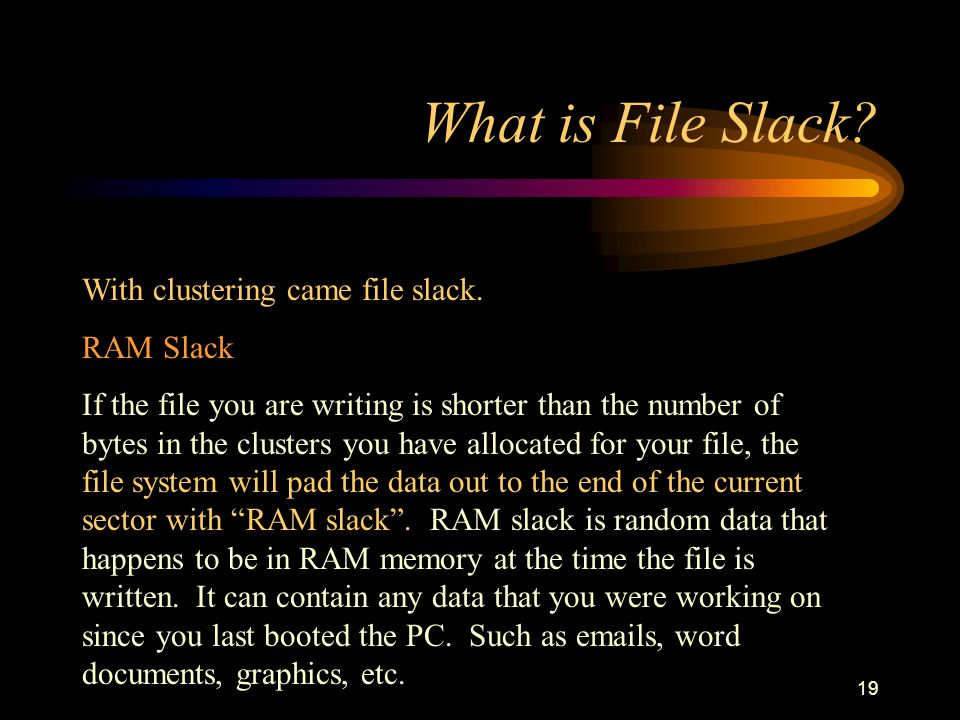 18 What is File Slack? FAT16 Clustering up to 128 sectors of 512 bytes allowed the original 16 bit FAT (FAT16) to handle devices up to 2GB. FAT32 When