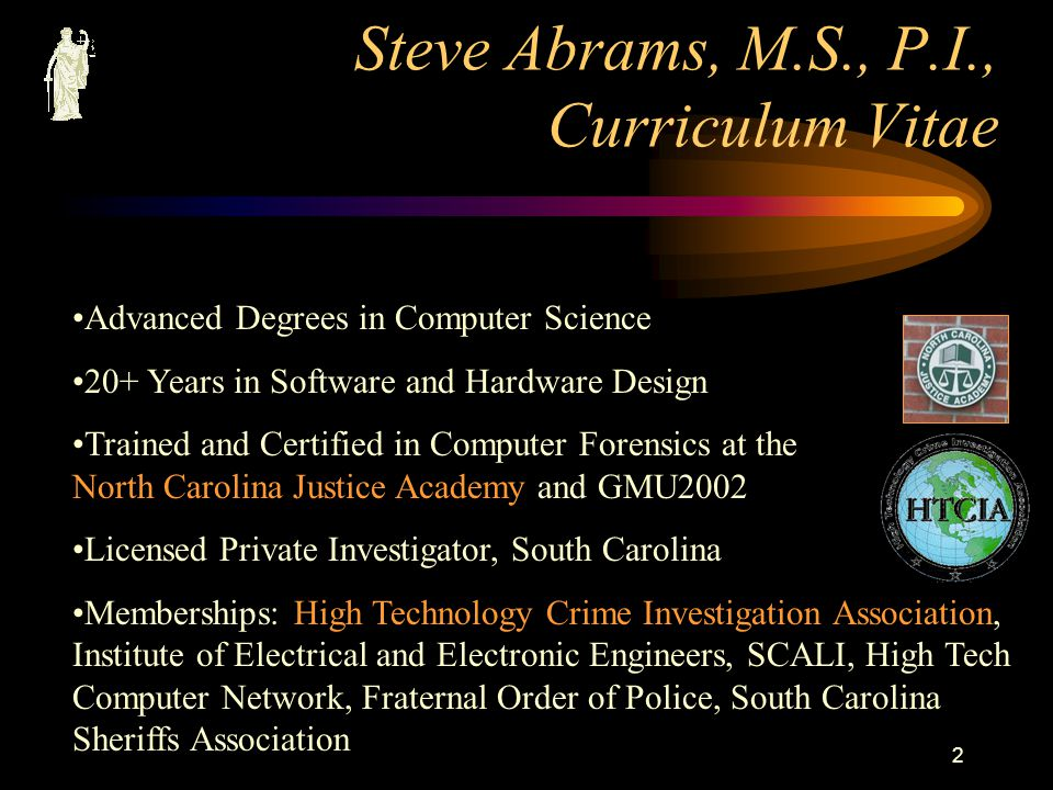 1 Basic Computer Forensics for the Private Investigator Presented by Steven M. Abrams, M.S., P.I., IEEE Computer Forensics Examiner Steve Abrams & Com