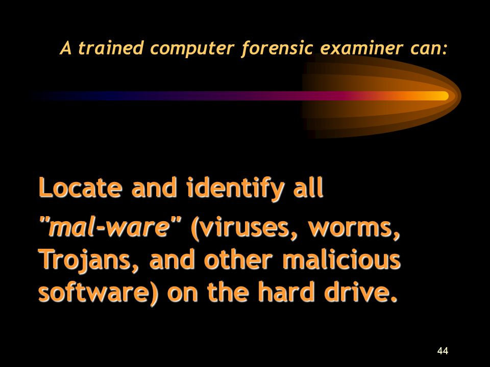43 A trained computer forensic examiner can: Find evidence of files left behind by hackers. Incident Response Teams