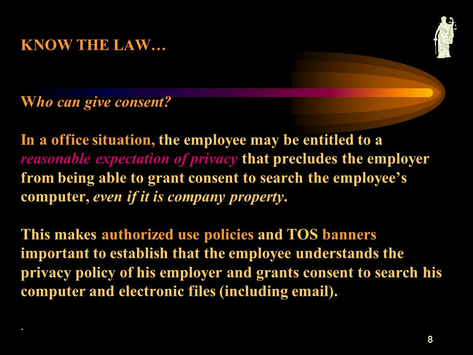 7 KNOW THE LAW... Who can give consent? I n a domestic situation, either spouse (or any adult who resides in the home) can give consent to search a co